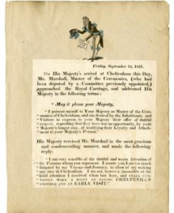 A printed copy of an address delivered to King George IV by Charles Marshall, Master of the Ceremonies, when the King's carriage paused at Cheltenham during a journey on Friday 14 September 1821. Above the address is a printed caricature drawing of Charles Marshall presenting the address to His Majesty. The address and the caricature are adhered to a backing paper, possibly part of a scrapbook. On the reverse are adhered three humorous printed tidbits from journals, accompanied by hand coloured printed illustrations. These are undated but appear to be from the early 19th century.  This item was purchased by the Friends in 2016 along with a portrait of James King, Master of the Ceremonies at a combined cost of £226.